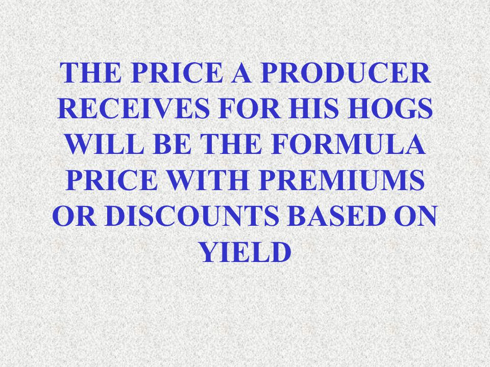 THE PRICE A PRODUCER RECEIVES FOR HIS HOGS WILL BE THE FORMULA PRICE WITH PREMIUMS OR DISCOUNTS BASED ON YIELD