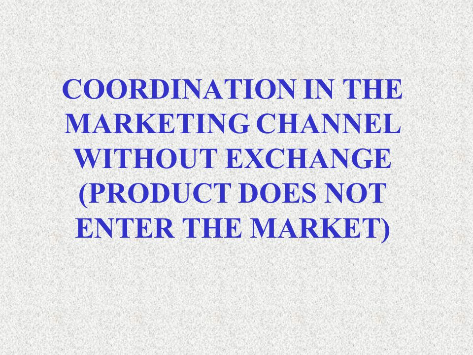 COORDINATION IN THE MARKETING CHANNEL WITHOUT EXCHANGE (PRODUCT DOES NOT ENTER THE MARKET)