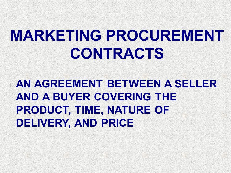 MARKETING PROCUREMENT CONTRACTS n AN AGREEMENT BETWEEN A SELLER AND A BUYER COVERING THE PRODUCT, TIME, NATURE OF DELIVERY, AND PRICE