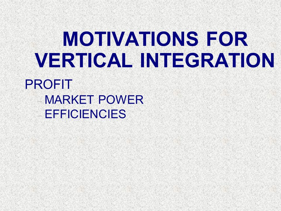 MOTIVATIONS FOR VERTICAL INTEGRATION PROFIT – MARKET POWER – EFFICIENCIES