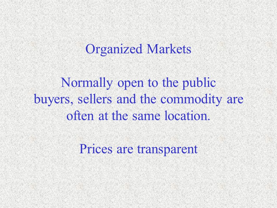 Organized Markets Normally open to the public buyers, sellers and the commodity are often at the same location. Prices are transparent