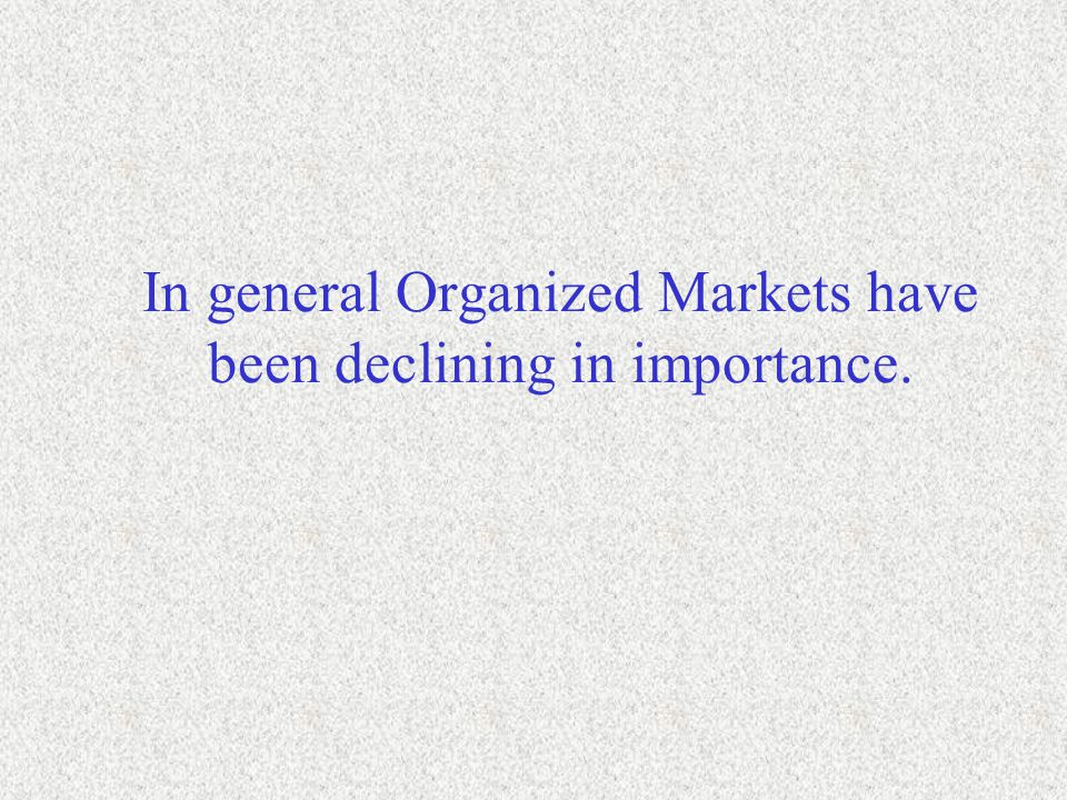 In general Organized Markets have been declining in importance.