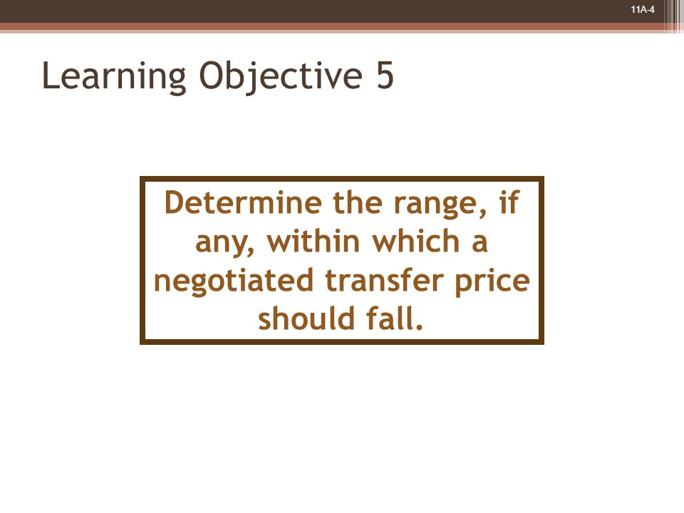 11A-4 Learning Objective 5 Determine the range, if any, within which a negotiated transfer price should fall.