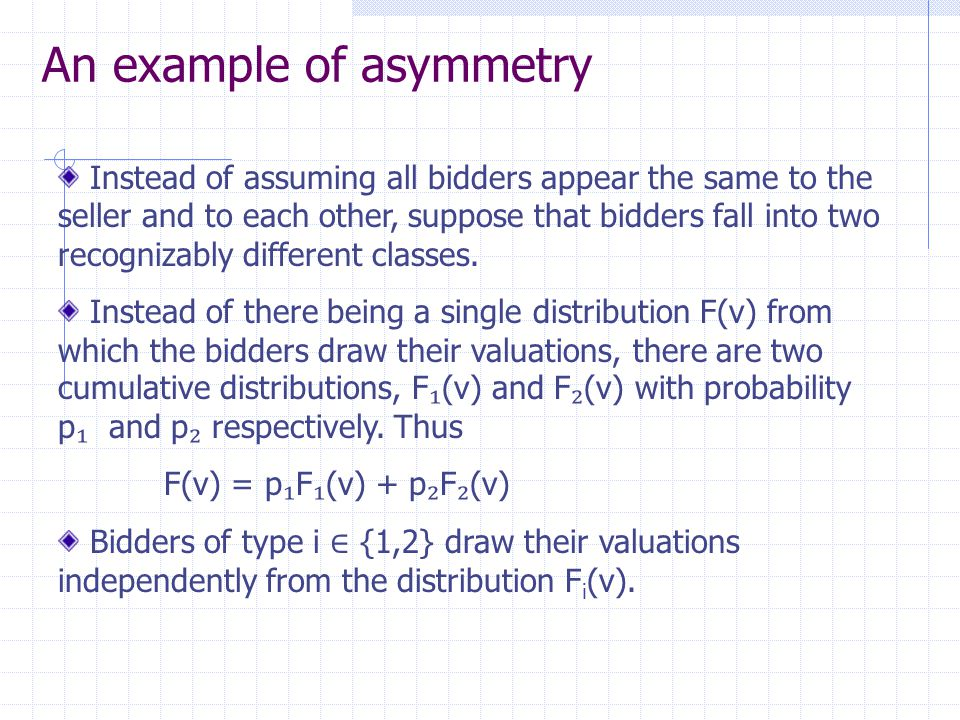 An example of asymmetry Instead of assuming all bidders appear the same to the seller and to each other, suppose that bidders fall into two recognizably different classes.