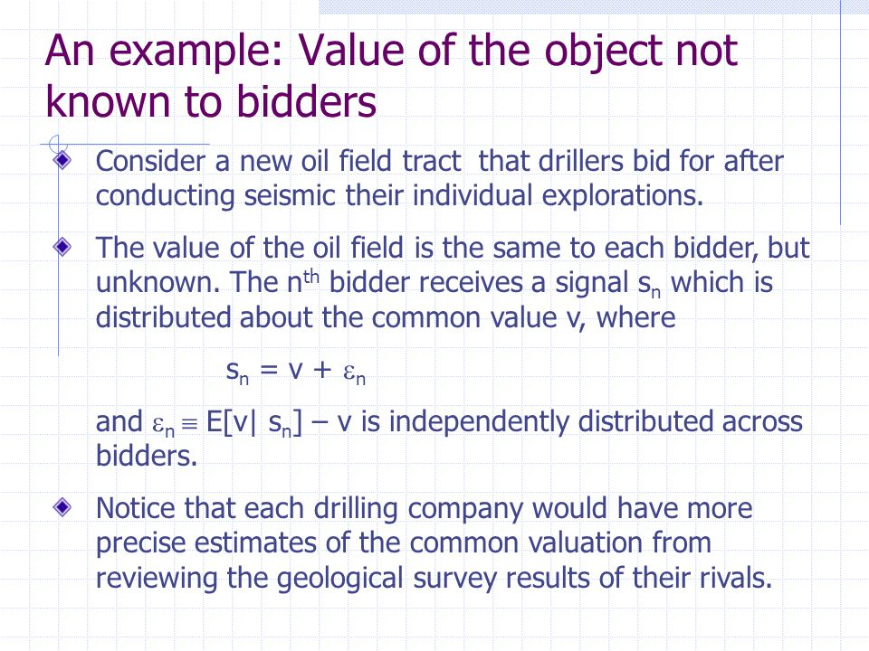 An example: Value of the object not known to bidders Consider a new oil field tract that drillers bid for after conducting seismic their individual explorations.