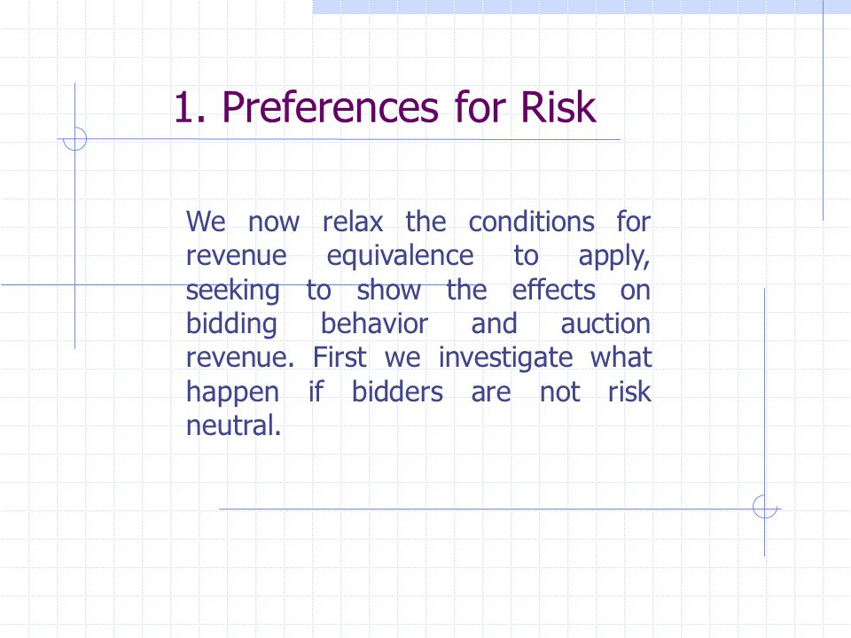 1. Preferences for Risk We now relax the conditions for revenue equivalence to apply, seeking to show the effects on bidding behavior and auction reve