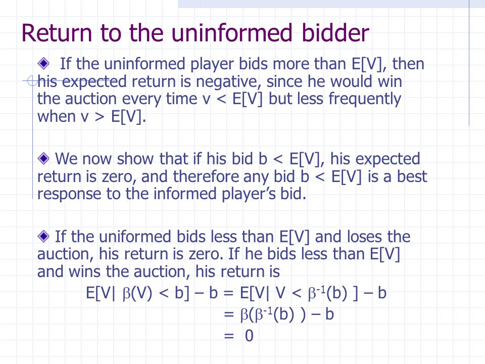 Return to the uninformed bidder If the uninformed player bids more than E[V], then his expected return is negative, since he would win the auction eve