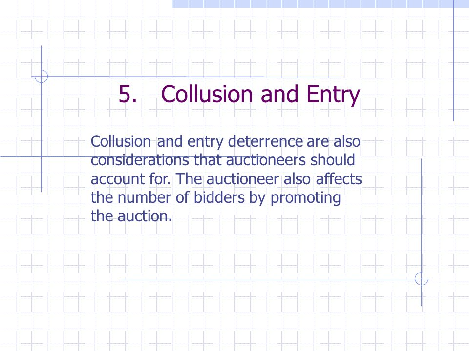 5.Collusion and Entry Collusion and entry deterrence are also considerations that auctioneers should account for. The auctioneer also affects the numb