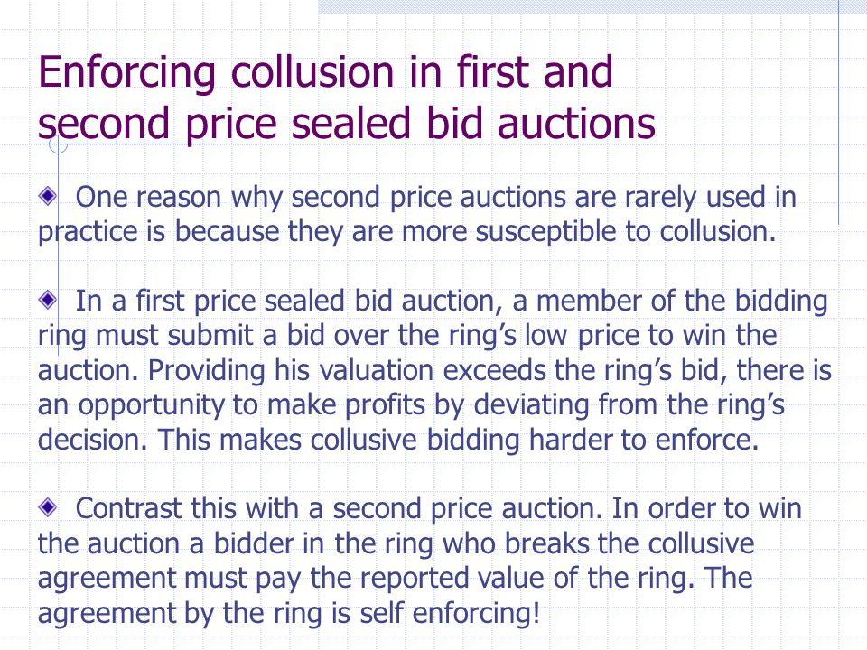 Enforcing collusion in first and second price sealed bid auctions One reason why second price auctions are rarely used in practice is because they are more susceptible to collusion.