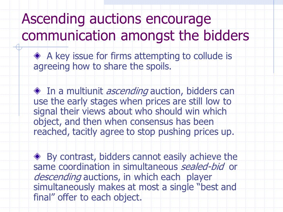 Ascending auctions encourage communication amongst the bidders A key issue for firms attempting to collude is agreeing how to share the spoils. In a m