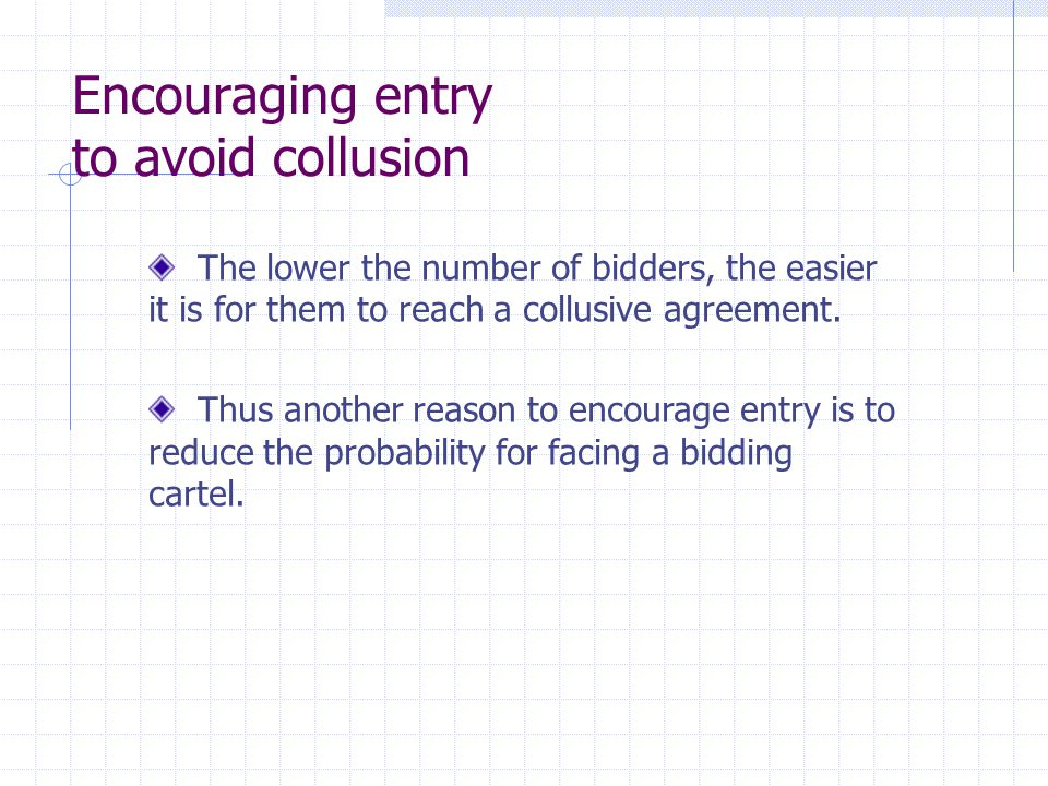 Encouraging entry to avoid collusion The lower the number of bidders, the easier it is for them to reach a collusive agreement. Thus another reason to