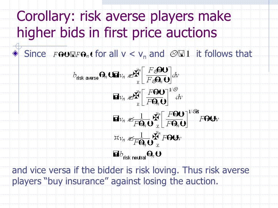 Corollary: risk averse players make higher bids in first price auctions Since for all v < v n and it follows that and vice versa if the bidder is risk loving.