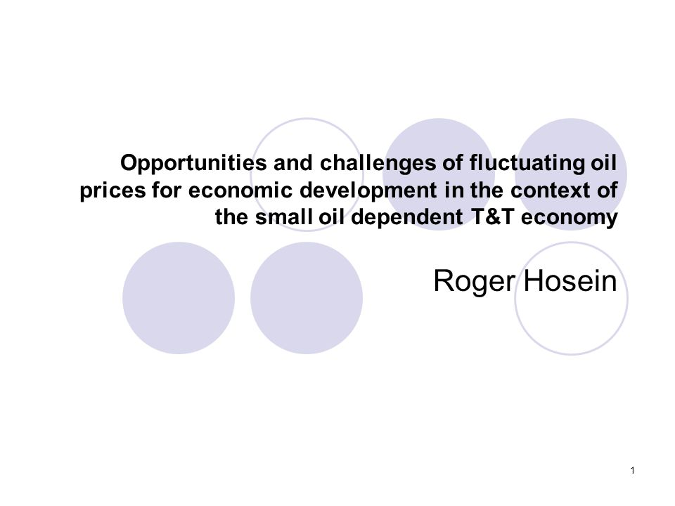 1 Opportunities and challenges of fluctuating oil prices for economic development in the context of the small oil dependent T&T economy Roger Hosein