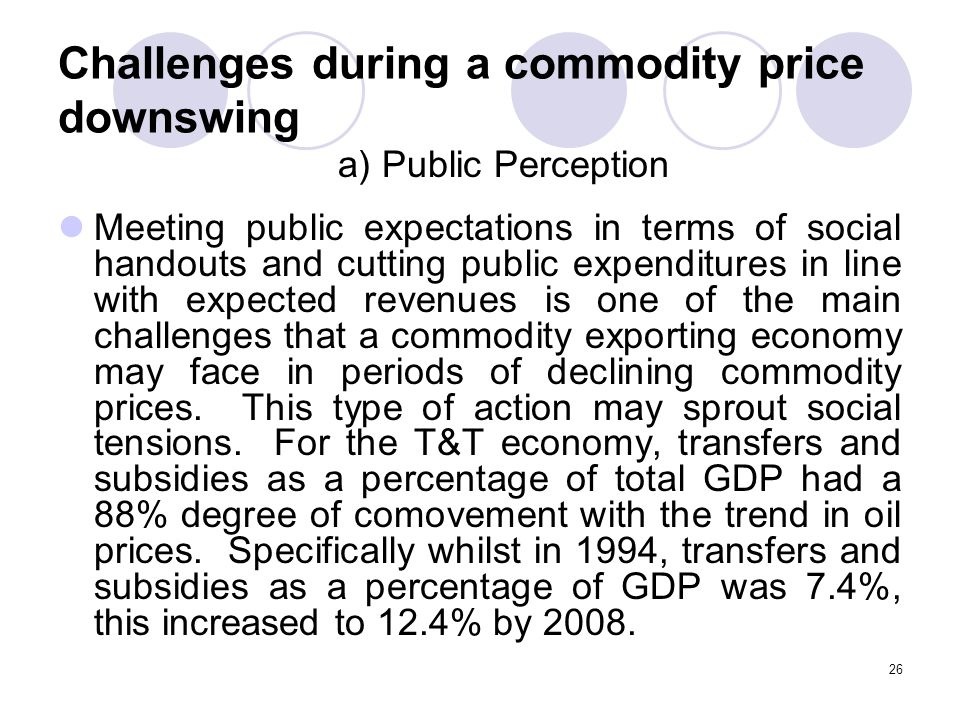 26 Challenges during a commodity price downswing Meeting public expectations in terms of social handouts and cutting public expenditures in line with expected revenues is one of the main challenges that a commodity exporting economy may face in periods of declining commodity prices.