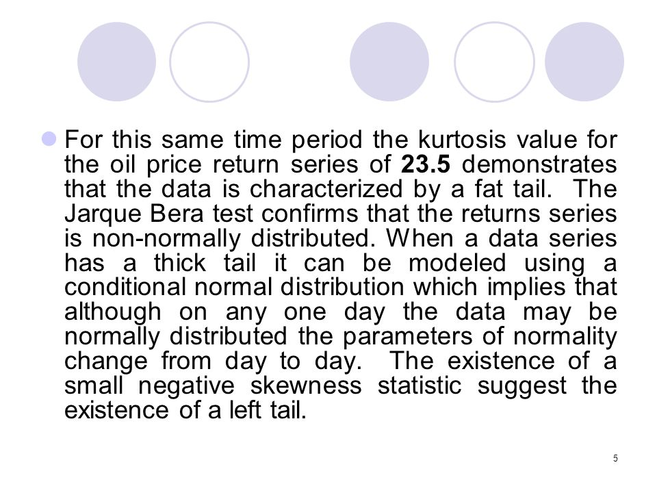 5 For this same time period the kurtosis value for the oil price return series of 23.5 demonstrates that the data is characterized by a fat tail.