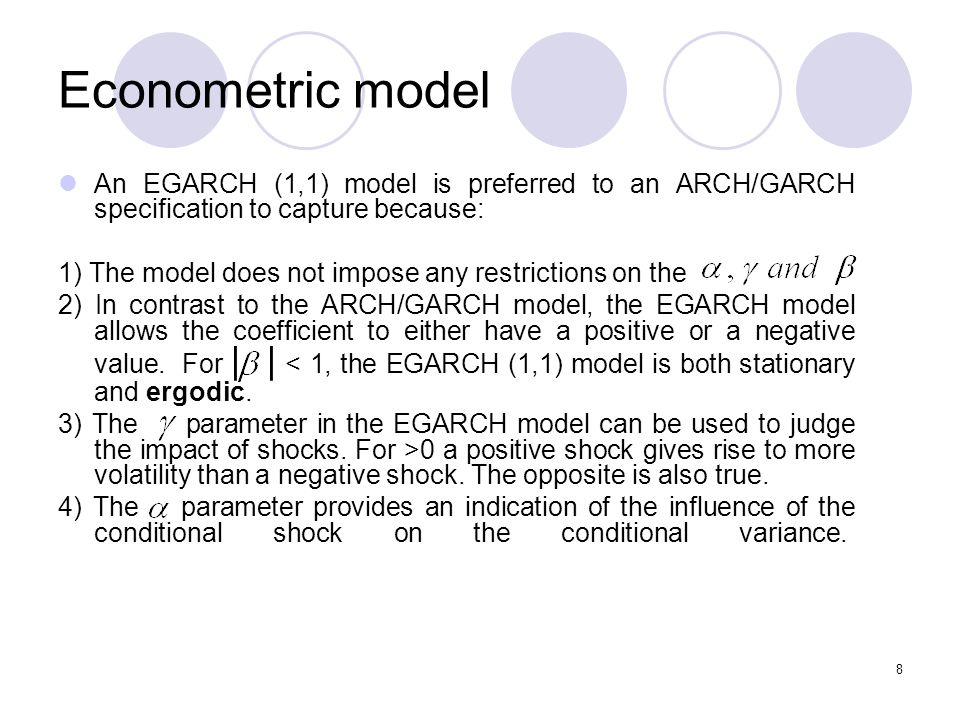 9 Table 1: Estimates of ARCH, GARCH and EGARCH models ARCH (1,1) Normal 0.00046 (0.000) 0.2889 (0.000) 11217.58 GARCH (1,1) Normal 0.0000 (0.000) 0.0817 (0.000) 0.9132 (0.000) GARCH (1,1) Generalised error distribution 0.0000 (0.000) 0.06319 (0.000) 0.9268 (0.000) 11352.8 GARCH (1,1) t-distribution 0.0000 (0.000) 0.0555 (0.0000) 0.9327 (0.0000) 11388.1 EGARCH (1, 1) -0.2216 (0.000) 0.1808 (0.000) 0.9906 (0.000) -0.0110 (0.0144)