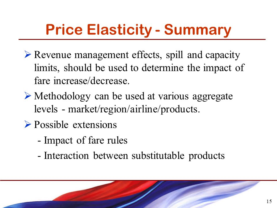 15 Price Elasticity - Summary Revenue management effects, spill and capacity limits, should be used to determine the impact of fare increase/decrease.