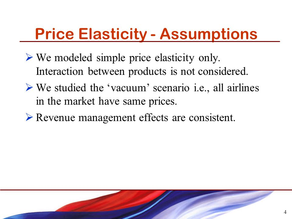 4 Price Elasticity - Assumptions We modeled simple price elasticity only.