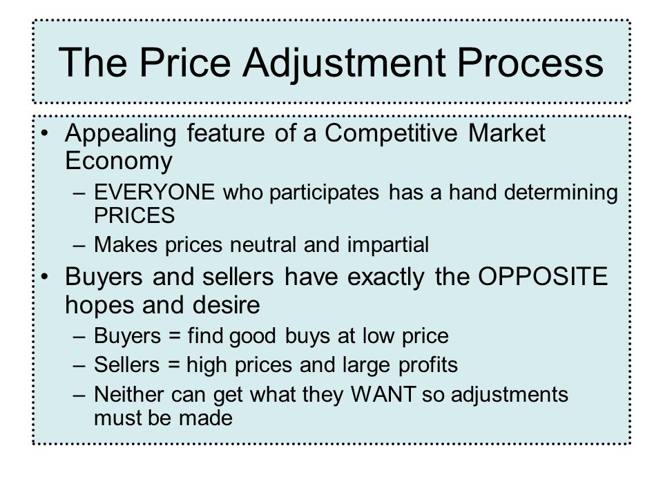 The Price Adjustment Process Appealing feature of a Competitive Market Economy –EVERYONE who participates has a hand determining PRICES –Makes prices neutral and impartial Buyers and sellers have exactly the OPPOSITE hopes and desire –Buyers = find good buys at low price –Sellers = high prices and large profits –Neither can get what they WANT so adjustments must be made