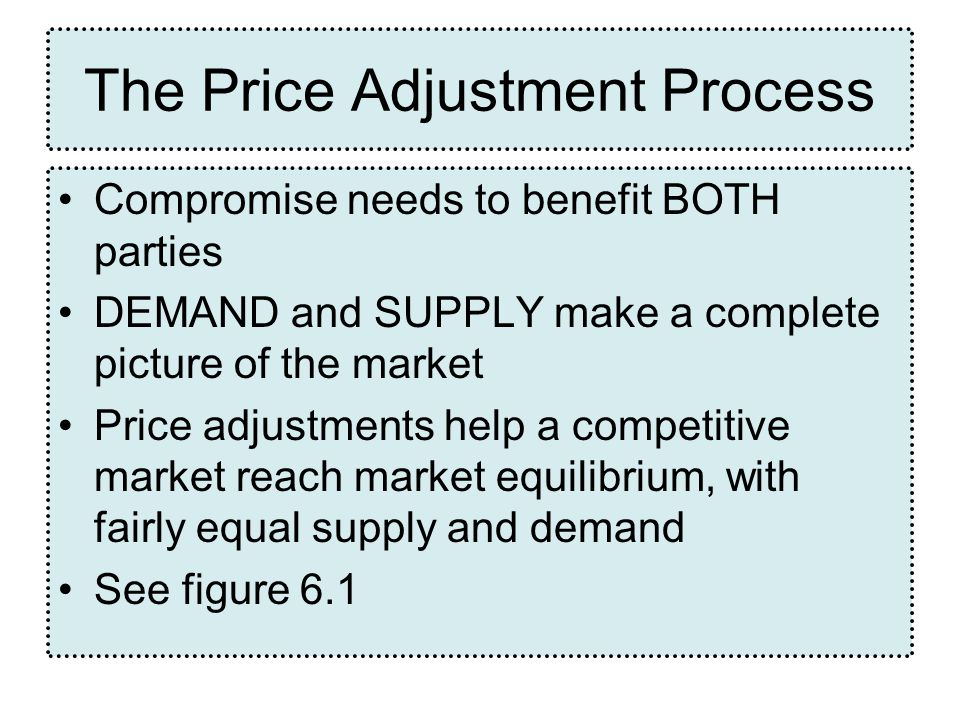 Compromise needs to benefit BOTH parties DEMAND and SUPPLY make a complete picture of the market Price adjustments help a competitive market reach market equilibrium, with fairly equal supply and demand See figure 6.1 The Price Adjustment Process