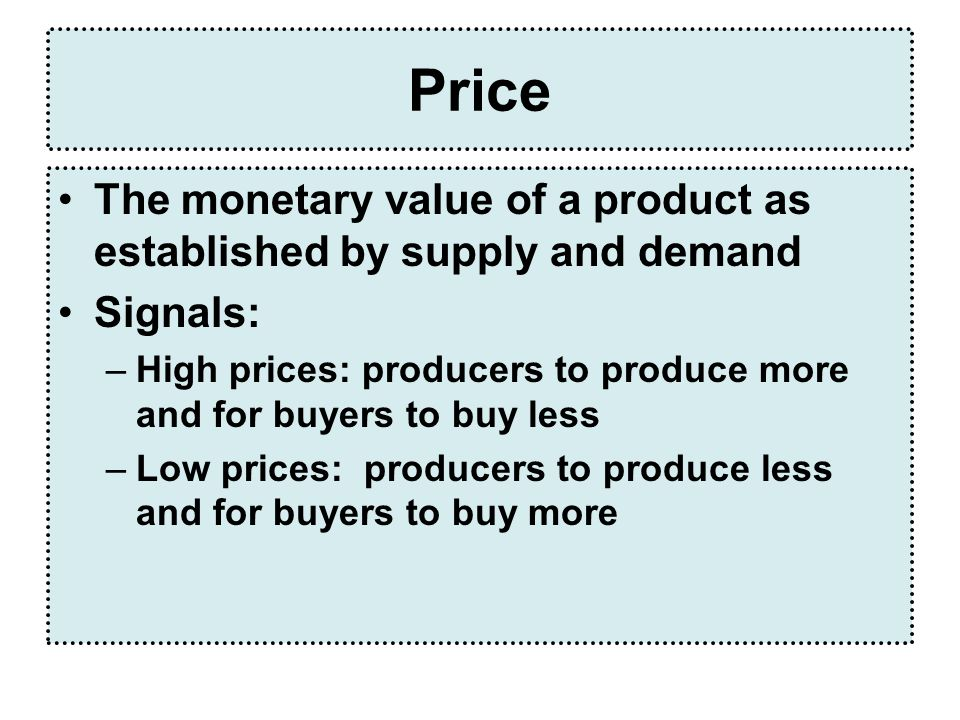Price The monetary value of a product as established by supply and demand Signals: –High prices: producers to produce more and for buyers to buy less –Low prices: producers to produce less and for buyers to buy more