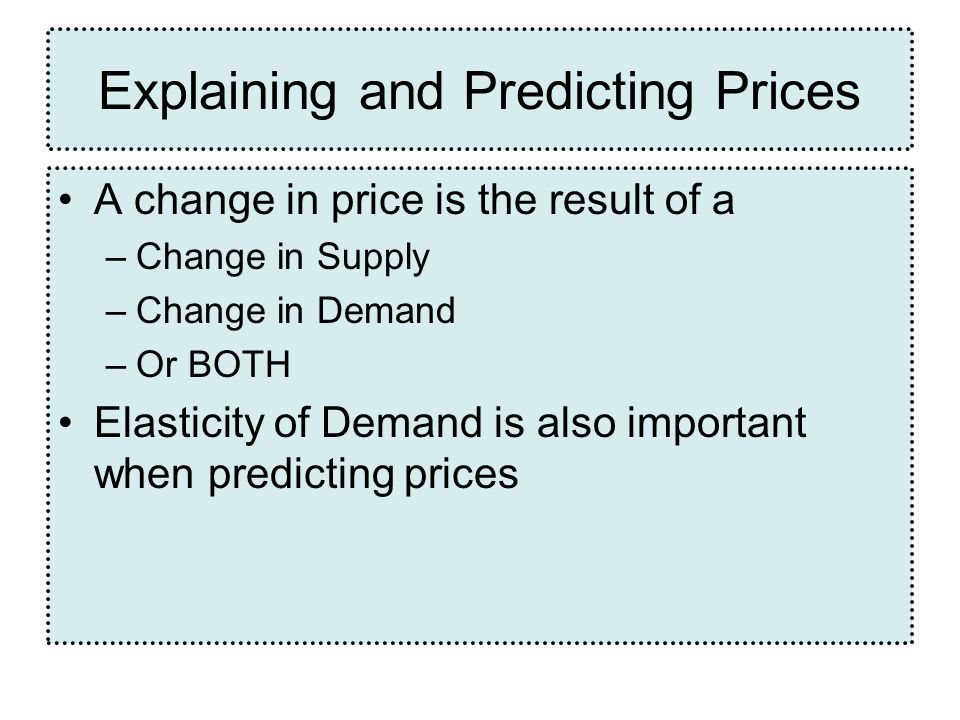 Explaining and Predicting Prices A change in price is the result of a –Change in Supply –Change in Demand –Or BOTH Elasticity of Demand is also important when predicting prices