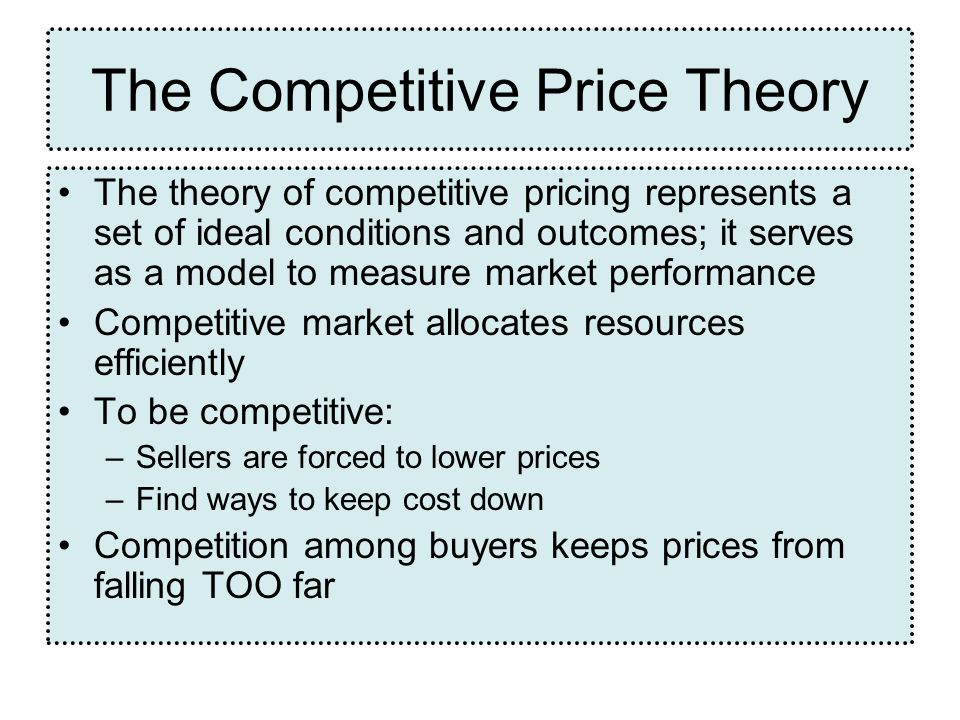 The Competitive Price Theory The theory of competitive pricing represents a set of ideal conditions and outcomes; it serves as a model to measure market performance Competitive market allocates resources efficiently To be competitive: –Sellers are forced to lower prices –Find ways to keep cost down Competition among buyers keeps prices from falling TOO far