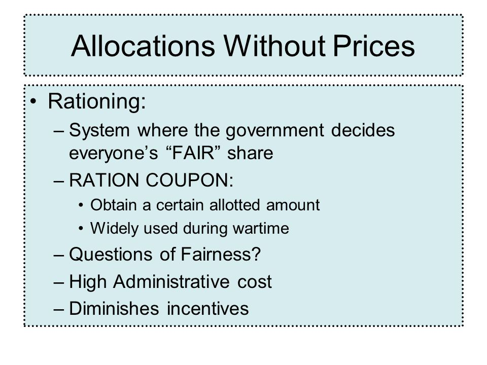 Rationing: –System where the government decides everyones FAIR share –RATION COUPON: Obtain a certain allotted amount Widely used during wartime –Questions of Fairness.