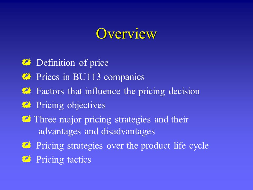 Overview Definition of price Prices in BU113 companies Factors that influence the pricing decision Pricing objectives Three major pricing strategies and their advantages and disadvantages Pricing strategies over the product life cycle Pricing tactics
