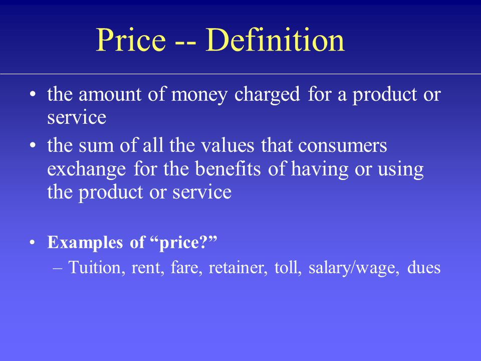 Price -- Definition the amount of money charged for a product or service the sum of all the values that consumers exchange for the benefits of having or using the product or service Examples of price.