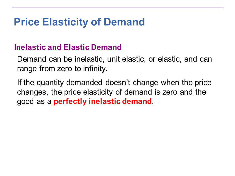 Price Elasticity of Demand Inelastic and Elastic Demand Demand can be inelastic, unit elastic, or elastic, and can range from zero to infinity. If the