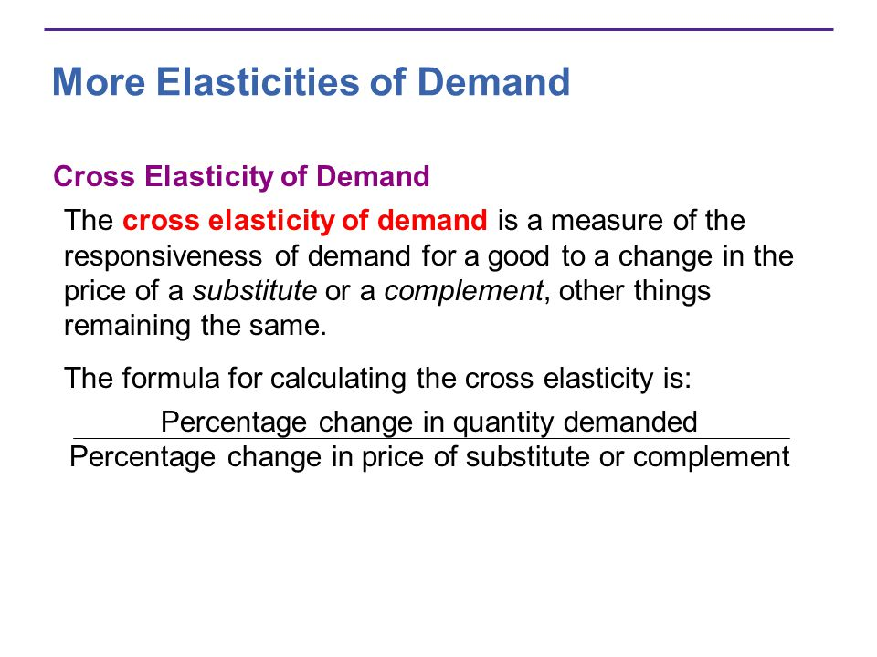 More Elasticities of Demand Cross Elasticity of Demand The cross elasticity of demand is a measure of the responsiveness of demand for a good to a cha