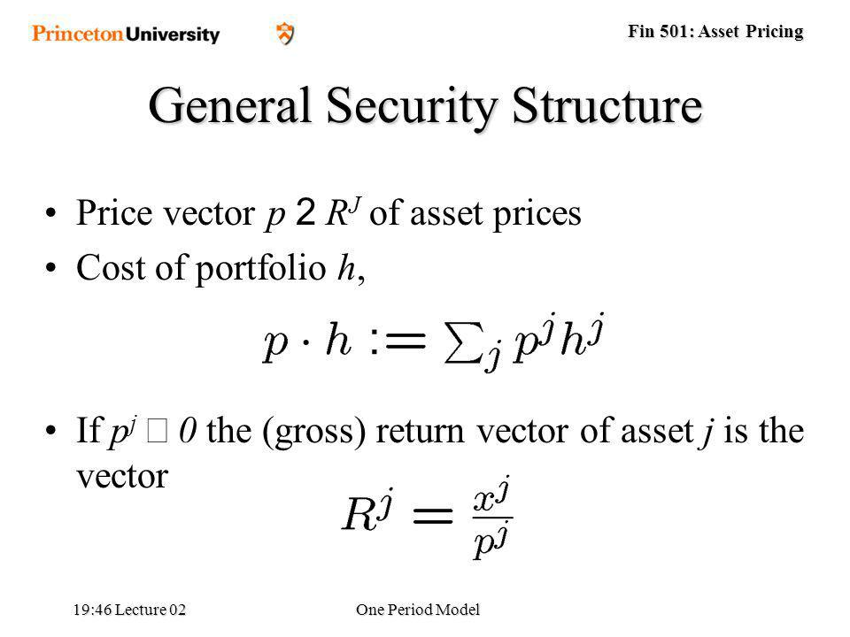 Fin 501: Asset Pricing 19:48 Lecture 02One Period Model Price vector p 2 R J of asset prices Cost of portfolio h, If p j 0 the (gross) return vector of asset j is the vector General Security Structure