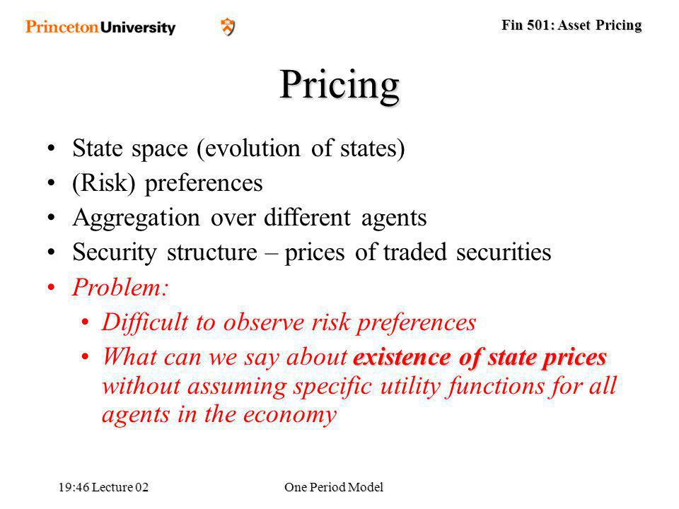 Fin 501: Asset Pricing 19:48 Lecture 02One Period Model Pricing State space (evolution of states) (Risk) preferences Aggregation over different agents Security structure – prices of traded securities Problem: Difficult to observe risk preferences existence of state pricesWhat can we say about existence of state prices without assuming specific utility functions for all agents in the economy