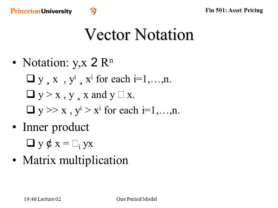 Fin 501: Asset Pricing 19:48 Lecture 02One Period Model Vector Notation Notation: y,x 2 R n y ¸ x, y i ¸ x i for each i=1,…,n.