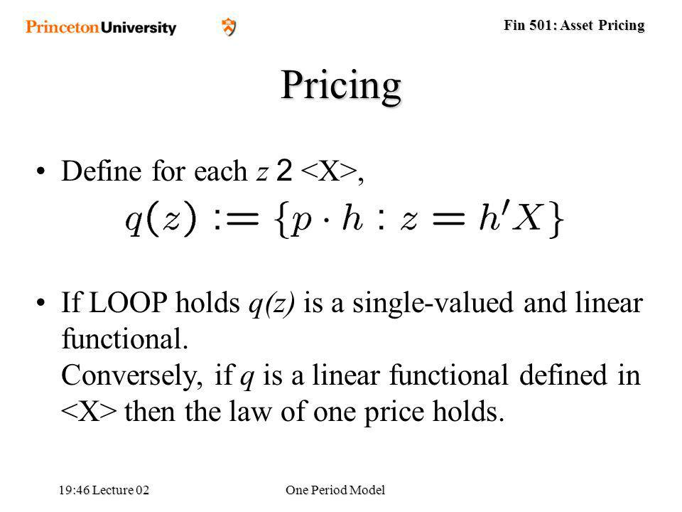 Fin 501: Asset Pricing 19:48 Lecture 02One Period Model Pricing Define for each z 2, If LOOP holds q(z) is a single-valued and linear functional.