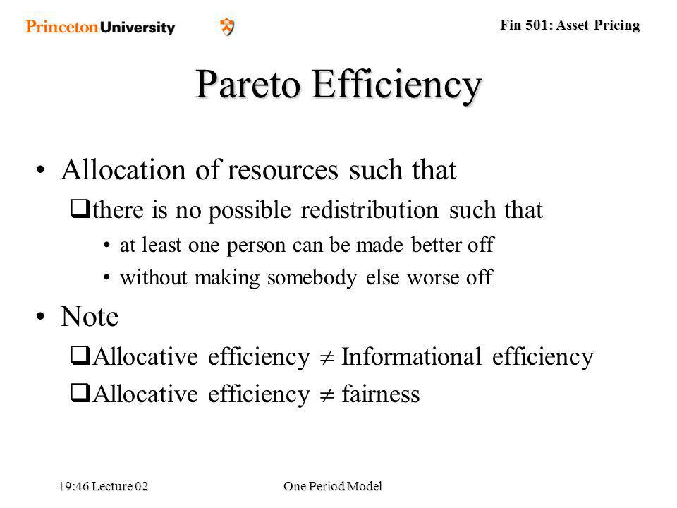 Fin 501: Asset Pricing 19:48 Lecture 02One Period Model Pareto Efficiency Allocation of resources such that there is no possible redistribution such that at least one person can be made better off without making somebody else worse off Note Allocative efficiency Informational efficiency Allocative efficiency fairness