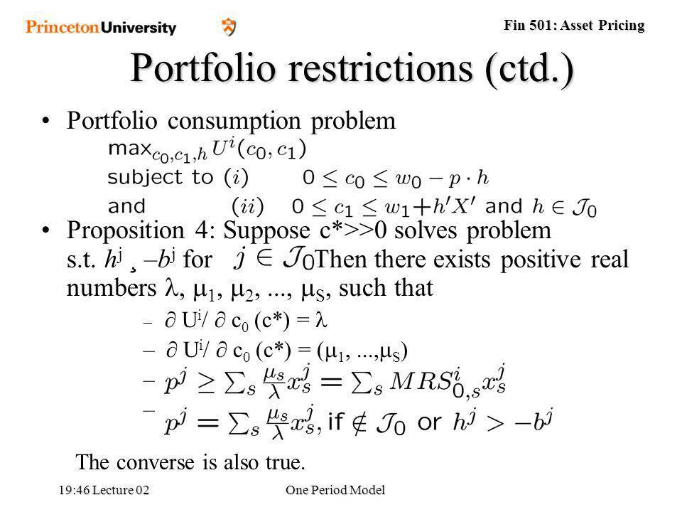 Fin 501: Asset Pricing 19:48 Lecture 02One Period Model Portfolio restrictions (ctd.) Portfolio consumption problem max over c 0, c 1, h utility function u(c 0,c 1 ) subject to (i) 0 · c 0 · w 0 – p ¢ h (ii) 0 · c 1 · w 1 + h X Proposition 4: Suppose c*>>0 solves problem s.t.