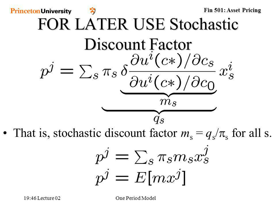 Fin 501: Asset Pricing 19:48 Lecture 02One Period Model FOR LATER USE Stochastic Discount Factor That is, stochastic discount factor m s = q s / s for all s.
