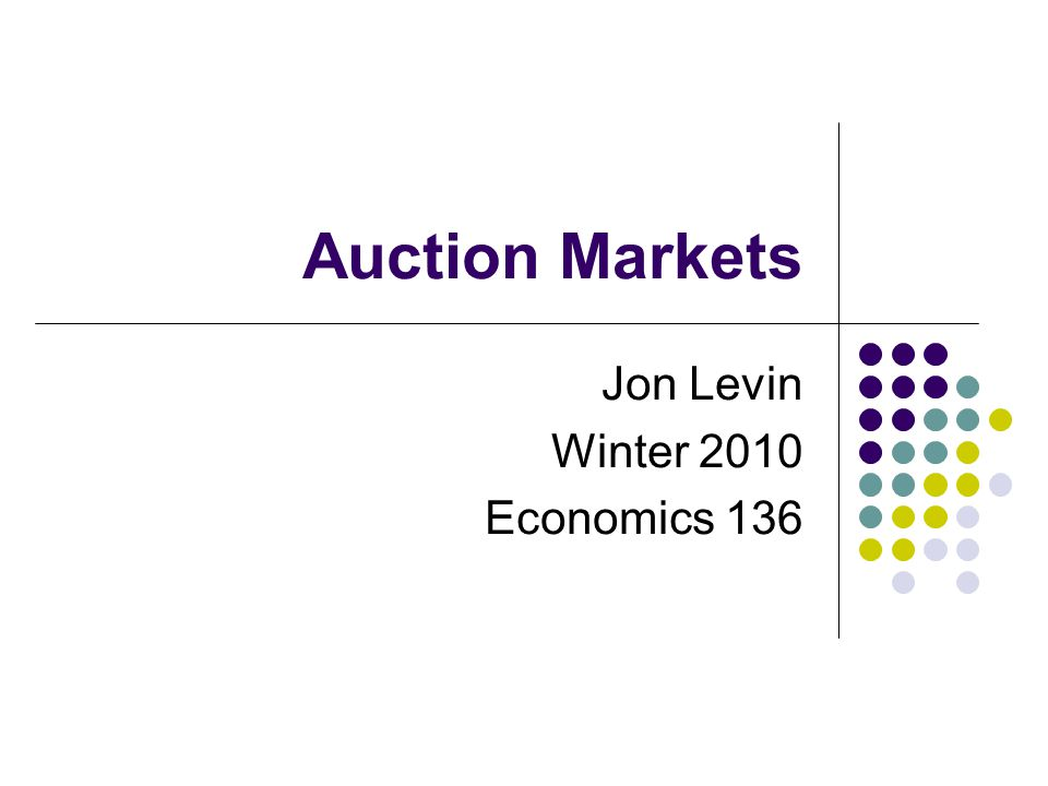 Auction Markets Jon Levin Winter 2010 Economics 136
