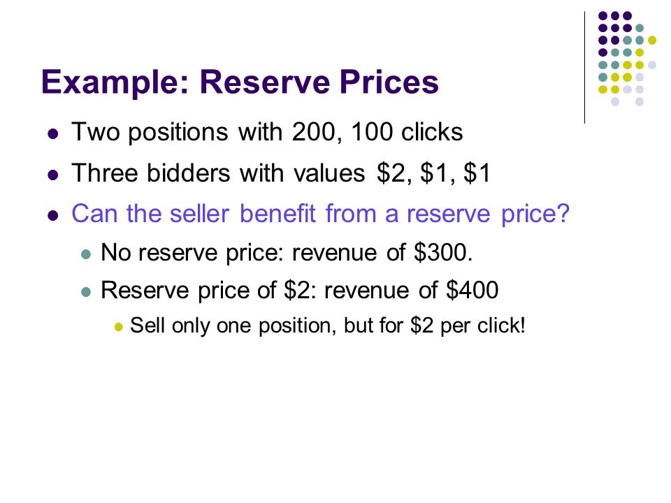 Example: Reserve Prices Two positions with 200, 100 clicks Three bidders with values $2, $1, $1 Can the seller benefit from a reserve price.