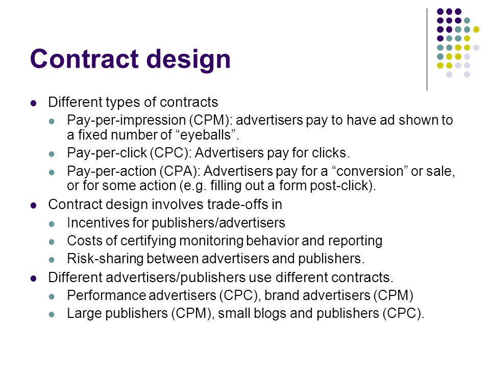 Contract design Different types of contracts Pay-per-impression (CPM): advertisers pay to have ad shown to a fixed number of eyeballs.