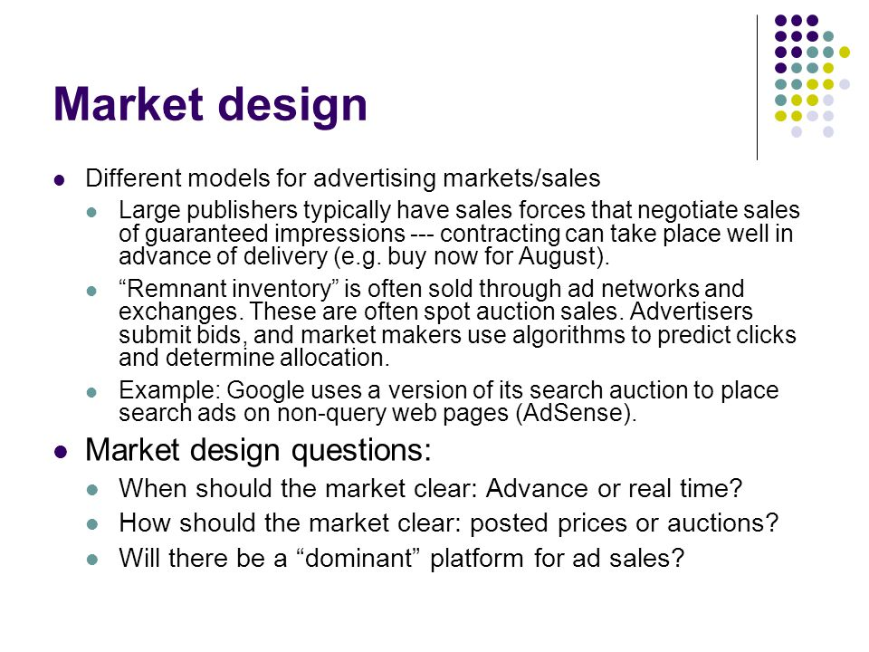 Market design Different models for advertising markets/sales Large publishers typically have sales forces that negotiate sales of guaranteed impressions --- contracting can take place well in advance of delivery (e.g.