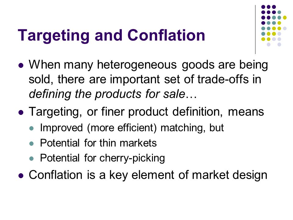Targeting and Conflation When many heterogeneous goods are being sold, there are important set of trade-offs in defining the products for sale… Targeting, or finer product definition, means Improved (more efficient) matching, but Potential for thin markets Potential for cherry-picking Conflation is a key element of market design