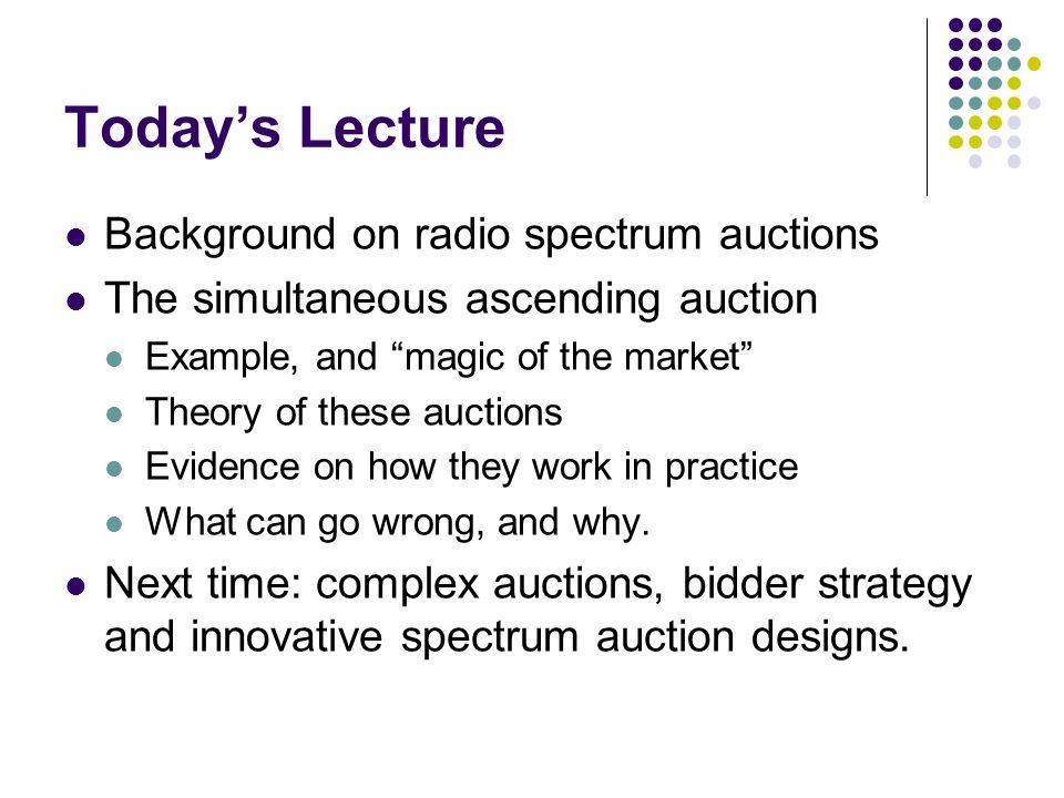 Todays Lecture Background on radio spectrum auctions The simultaneous ascending auction Example, and magic of the market Theory of these auctions Evidence on how they work in practice What can go wrong, and why.