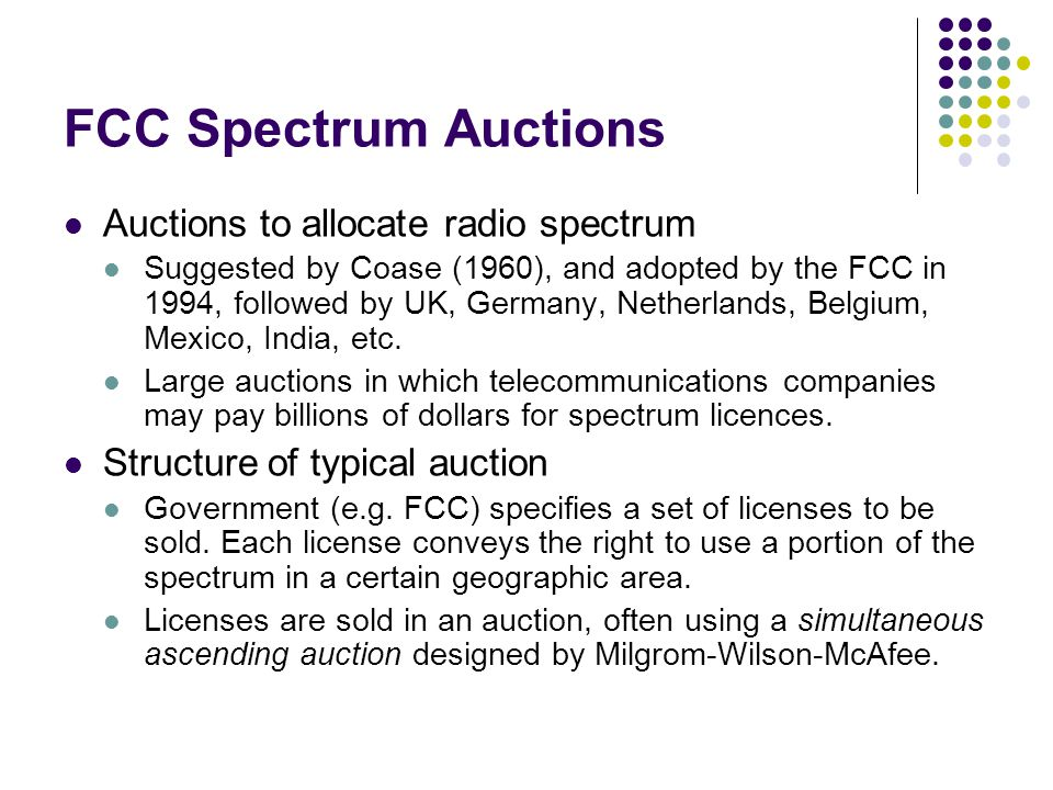 FCC Spectrum Auctions Auctions to allocate radio spectrum Suggested by Coase (1960), and adopted by the FCC in 1994, followed by UK, Germany, Netherlands, Belgium, Mexico, India, etc.