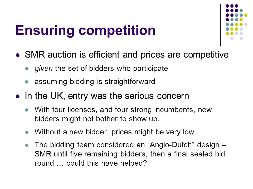 Ensuring competition SMR auction is efficient and prices are competitive given the set of bidders who participate assuming bidding is straightforward In the UK, entry was the serious concern With four licenses, and four strong incumbents, new bidders might not bother to show up.
