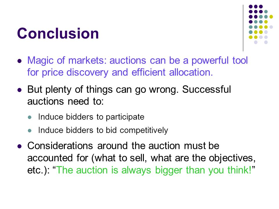 Conclusion Magic of markets: auctions can be a powerful tool for price discovery and efficient allocation.