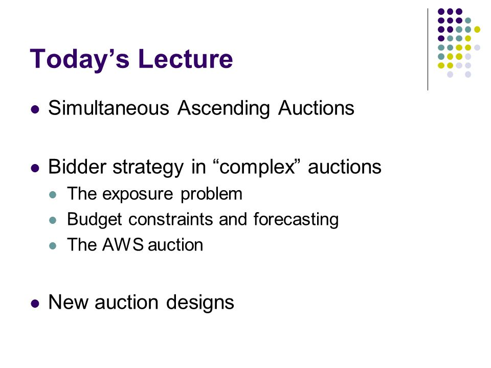 Todays Lecture Simultaneous Ascending Auctions Bidder strategy in complex auctions The exposure problem Budget constraints and forecasting The AWS auction New auction designs