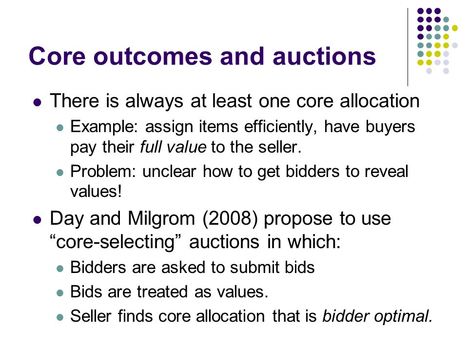 Core outcomes and auctions There is always at least one core allocation Example: assign items efficiently, have buyers pay their full value to the seller.